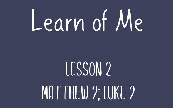 Learn of Me — Lesson Two  Matthew 2; Luke 2