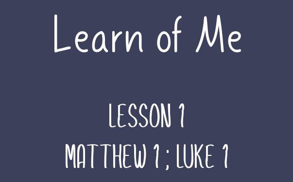 Learn of Me- Lesson One Matthew 1; Luke 1