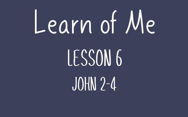 Learn of Me — Lesson Six  John 2 – 4