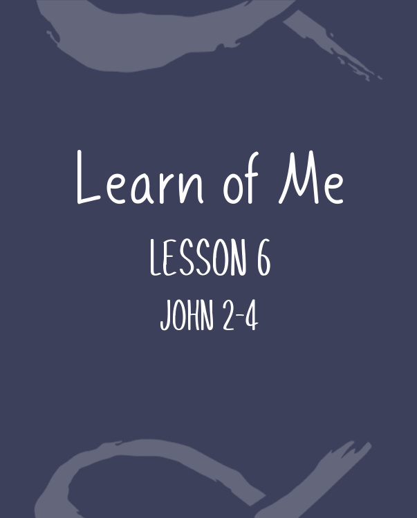 Learn of Me — Lesson Six  John 2 – 4