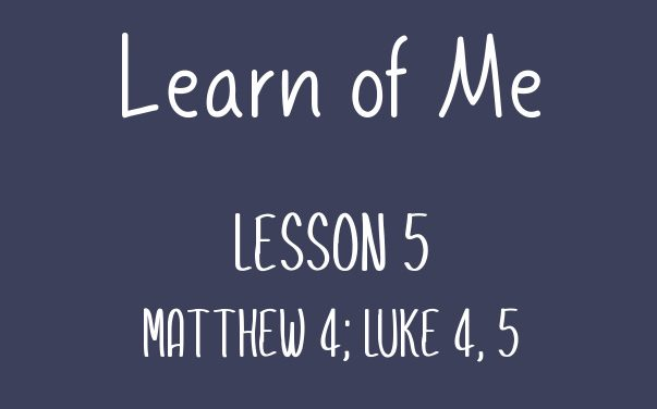 Learn of Me — Lesson Five   Matthew 4; Luke 4 – 5