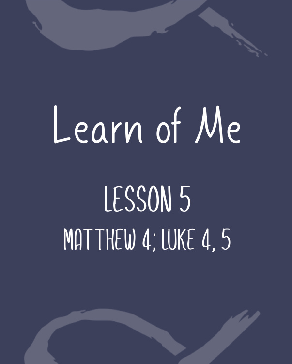 Learn of Me — Lesson Five   Matthew 4; Luke 4 – 5