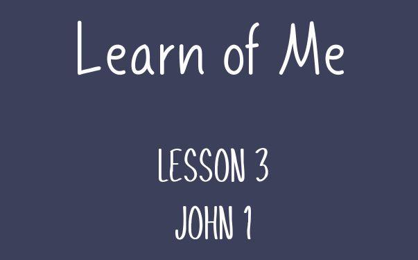 Learn of Me — Lesson Three  John 1