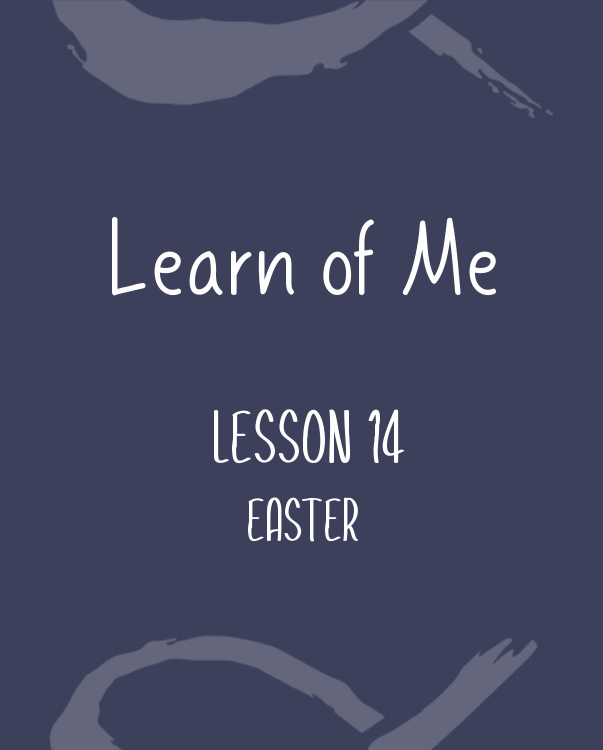 Learn of Me— Lesson Fourteen, Easter